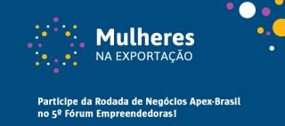 Apex-Brasil promove Rodada de Negócios feminina no 5º Fórum Empreendedoras